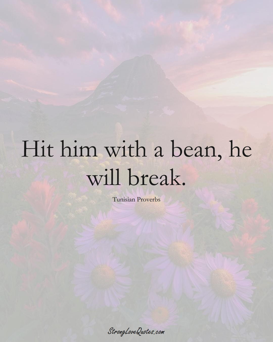Hit him with a bean, he will break. (Tunisian Sayings);  #AfricanSayings