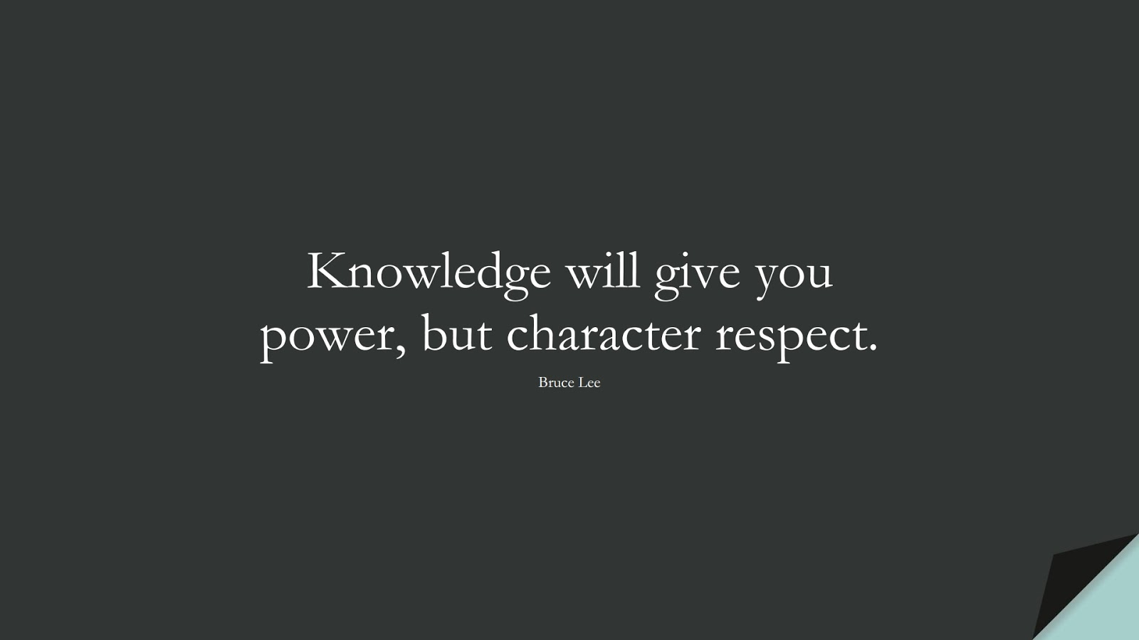 Knowledge will give you power, but character respect. (Bruce Lee);  #CharacterQuotes