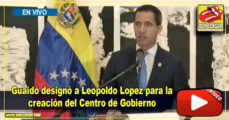 Guaidó designó a Leopoldo Lopez para la creación del Centro de Gobierno