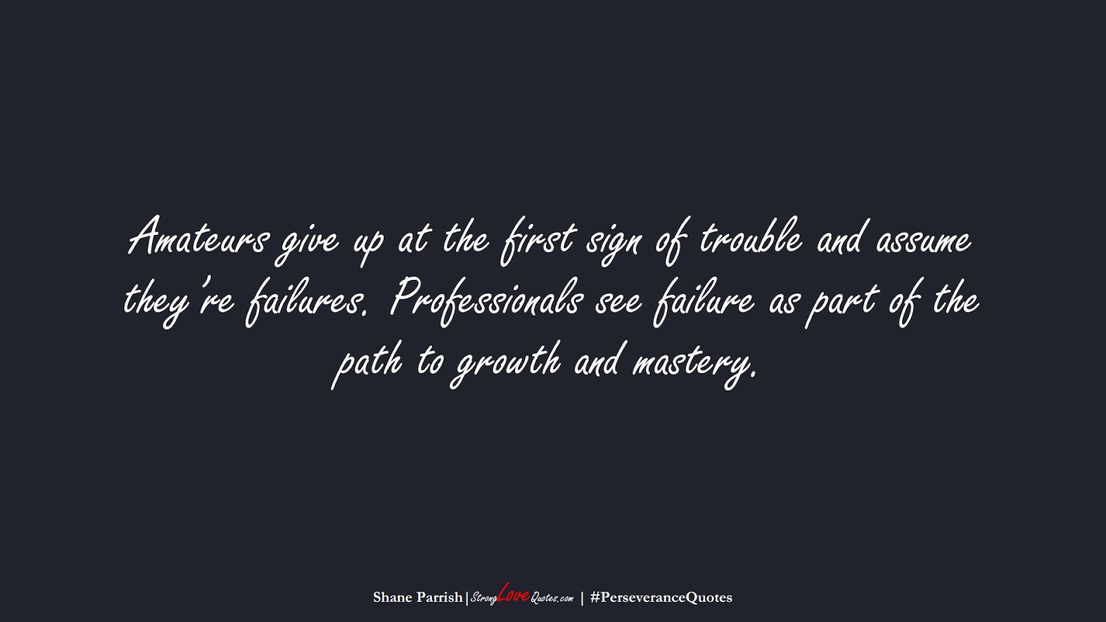 Amateurs give up at the first sign of trouble and assume they're failures. Professionals see failure as part of the path to growth and mastery. (Shane Parrish);  #PerseveranceQuotes