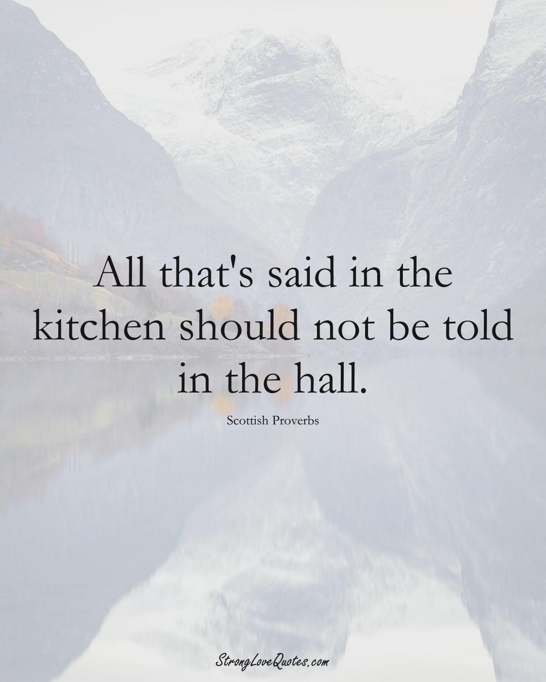 All that's said in the kitchen should not be told in the hall. (Scottish Sayings);  #EuropeanSayings
