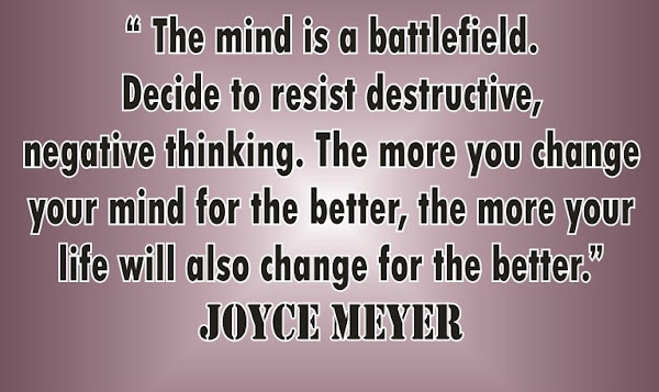 Joyce Meyer: The mind is a battlefield. Decide to resist destructive, negative thinking. The more you change your mind for the better, the more your life will also change for the better - Quotes