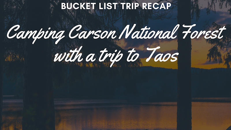 Recapping the Bucket List Trip Part 2-Camping in Carson National Forest/Taos