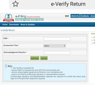 E Verify Return for Verification without login    Note:  1. This facility is available for  - returns filed for Assessment year 2019-20 and onwards and  returns where digital signature certificate is non mandatory and  - returns not filed by authorised signatory or representative assesse  2.Authorised signatory and Representative assesse are required to e-verify the return post  login to e-Filing at their respective capacity    ఆదాయపు పన్ను శాఖ పన్ను చెల్లింపుదారుల కోసం ఆదాయపు పన్ను రిటర్న్ (ఐటిఆర్) దాఖలు చేయడానికి గడువును పొడిగించడమే కాదు, పన్ను రిటర్న్ డేటా యొక్క ధృవీకరణను యాక్సెస్ చేయడాన్ని కూడా సులభతరం చేసింది. తాజా గా, ఈ విభాగం ఇప్పుడు పన్ను చెల్లింపుదారుల కోసం కొత్త 'e - Verify Return ' ను ప్రారంభించింది, ఇక్కడ పన్ను చెల్లింపుదారులు లాగిన్ ఐడి కూడా లేకుండా ఐటి యొక్క ఇ-వెరిఫికేషన్ చేయవచ్చు. 'Quick Links ' కింద హోమ్ పేజీలోని 'ఇ-వెరిఫై రిటర్న్' బటన్ను క్లిక్ చేయడం ద్వారా దీన్ని యాక్సెస్ చేయవచ్చు.  instructions:  Fields marked with asterisk are mandatory  Select the Assessment Year from the dropdown  Enter the Acknowledgement Number as in ITR-V    E Verify Return for Verification without login