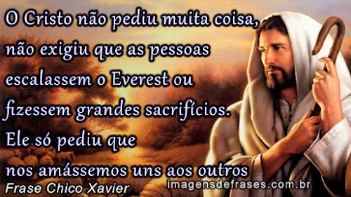 O Cristo não pediu muita coisa, não exigiu que as pessoas escalassem o Everest ou fizessem grandes sacrifícios. Ele só pediu que nos amássemos uns aos outros