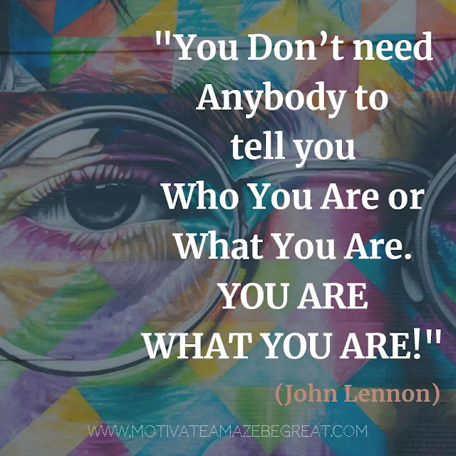 "John Lennon Quotes About Life: ""You don't need anybody to tell you who you are or what you are. You are what you are!"" -"