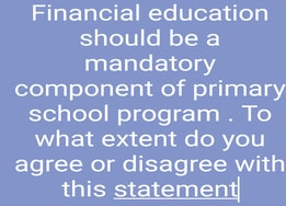 Financial education should be a mandatory component of primary school program . To what extent do you agree or disagree with this statement
