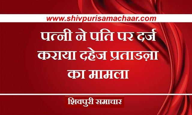 पत्नी ने पति पर दर्ज कराया दहेज प्रताडऩा का मामला / SHIVPURI NEWS