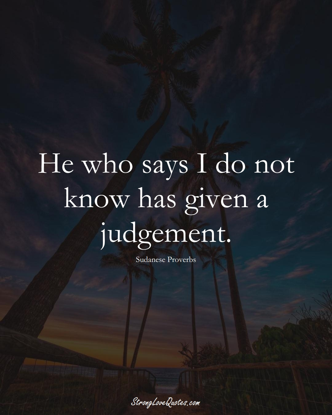 He who says I do not know has given a judgement. (Sudanese Sayings);  #AfricanSayings
