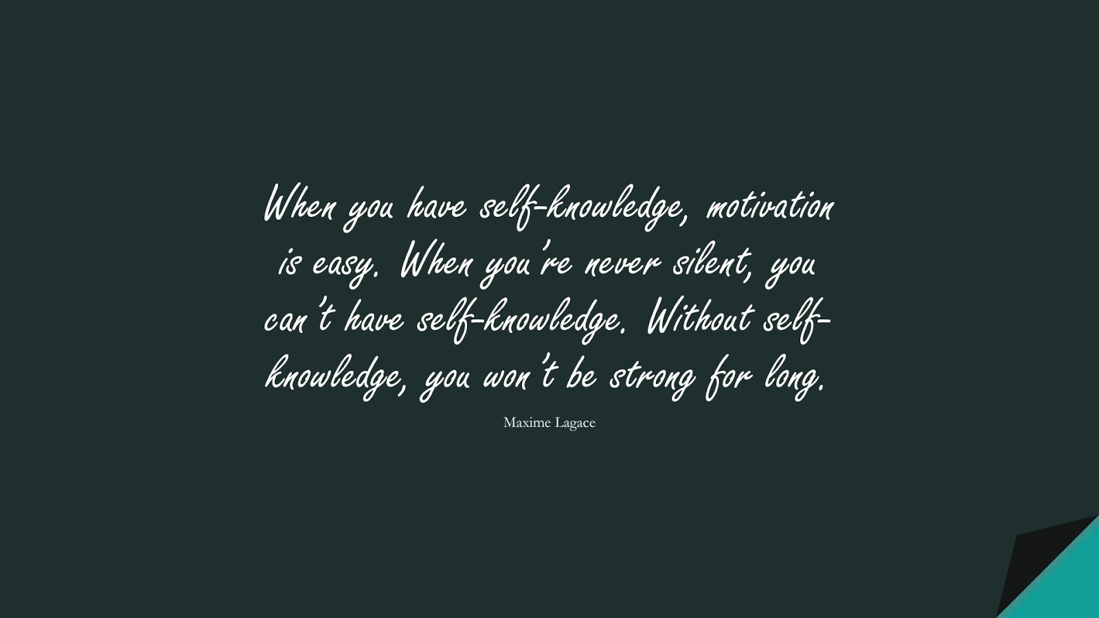 When you have self-knowledge, motivation is easy. When you're never silent, you can't have self-knowledge. Without self-knowledge, you won't be strong for long. (Maxime Lagace);  #BeingStrongQuotes