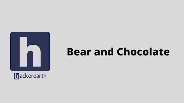 HackerEarth Bear and Chocolate problem solution