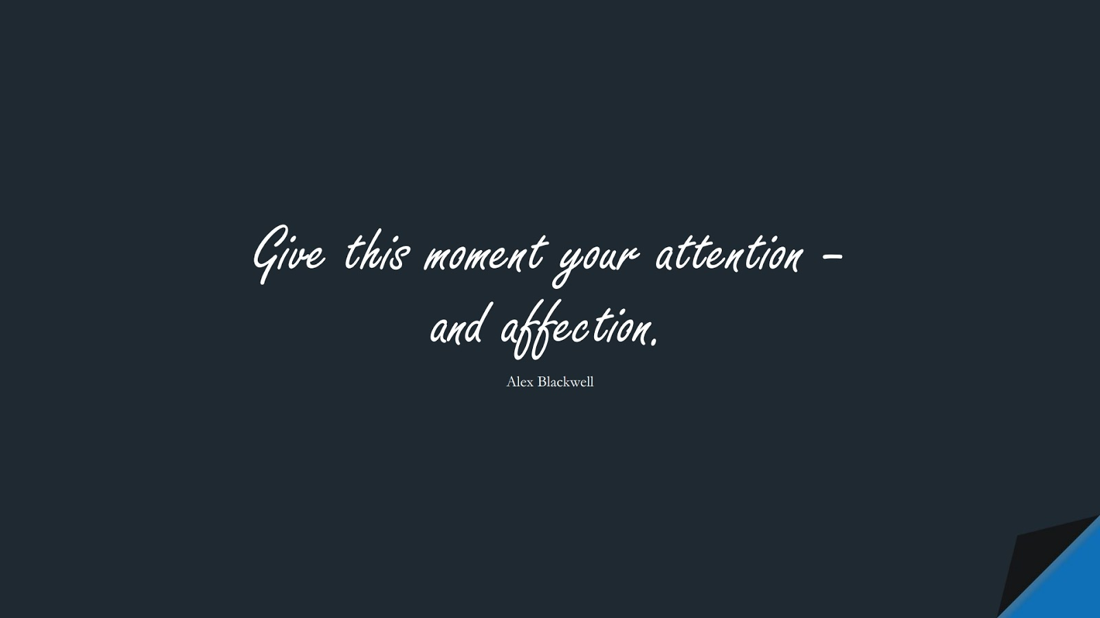 Give this moment your attention – and affection. (Alex Blackwell);  #ShortQuotes