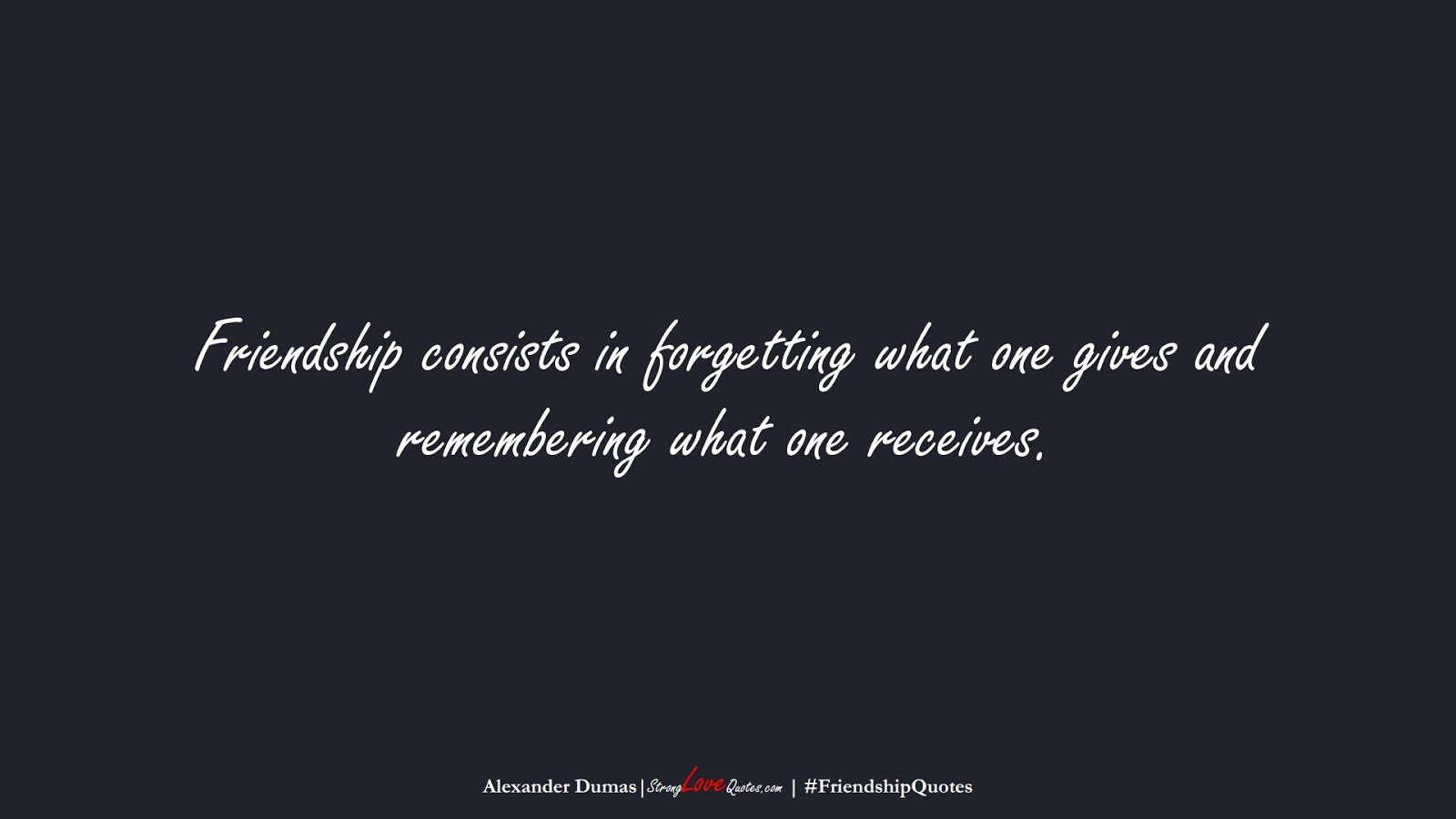 Friendship consists in forgetting what one gives and remembering what one receives. (Alexander Dumas);  #FriendshipQuotes