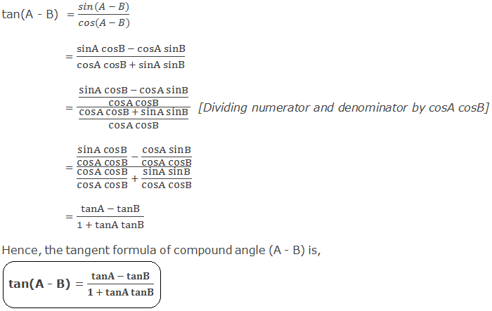 Tangent Formula of Compound Angle (A - B): tan(A - B)  = (sin(A - B))/(cos(A - B)) 	  = (sinA cosB - cosA sinB)/(cosA cosB + sinA sinB) 	  = ((sinA cosB - cosA sinB)/(cosA cosB))/((cosA cosB + sinA sinB)/(cosA cosB))  [Dividing numerator and denominator by cosA cosB]                 = ((sinA cosB)/(cosA cosB)  - (cosA sinB)/(cosA cosB))/((cosA cosB)/(cosA cosB)  + (sinA sinB)/(cosA cosB))                 = (tanA - tanB)/(1 + tanA tanB) Hence, the tangent formula of compound angle (A - B) is, tan(A - B) = (tanA - tanB)/(1 + tanA tanB)