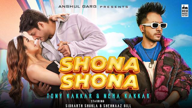 Song  :  Shona Shona Song Lyrics Singer  :  Tony Kakkar & Neha Kakkar Lyrics  :  Tony Kakkar Music  :  Tony Kakkar Director  :  Agam Mann & Azeem Mann Featuring  :  Sidharth Shukla & Shenaaz Gill