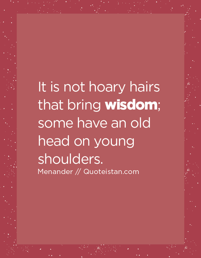 It is not hoary hairs that bring wisdom; some have an old head on young shoulders.
