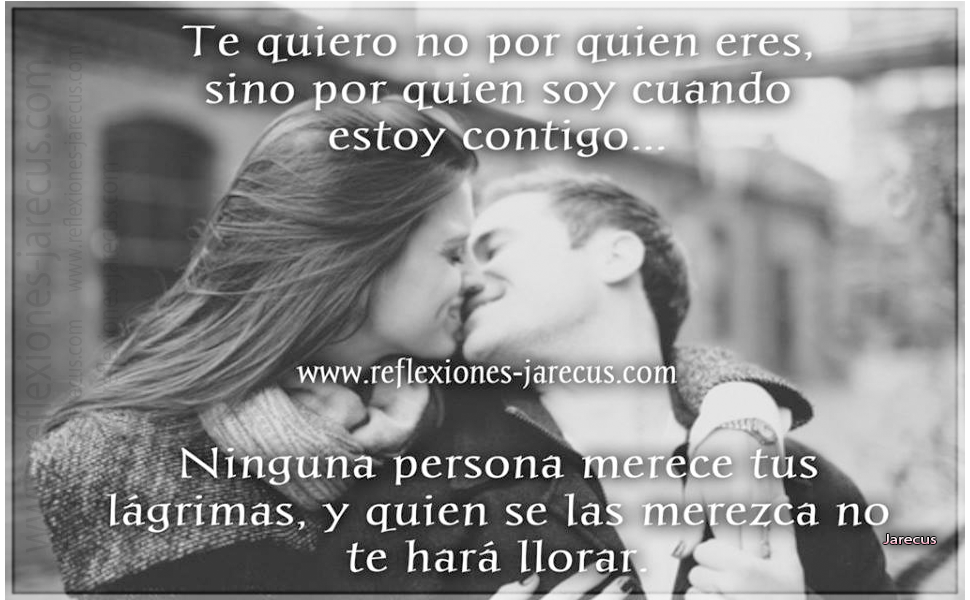 Ninguna persona merece tus lágrimas, y quien se las merezca no te hará llorar.  Sólo porque alguien no te ame como tu quieres, no significa que no te ame con todo su ser. Te quiero no por quien eres, sino por quien soy cuando estoy contigo.