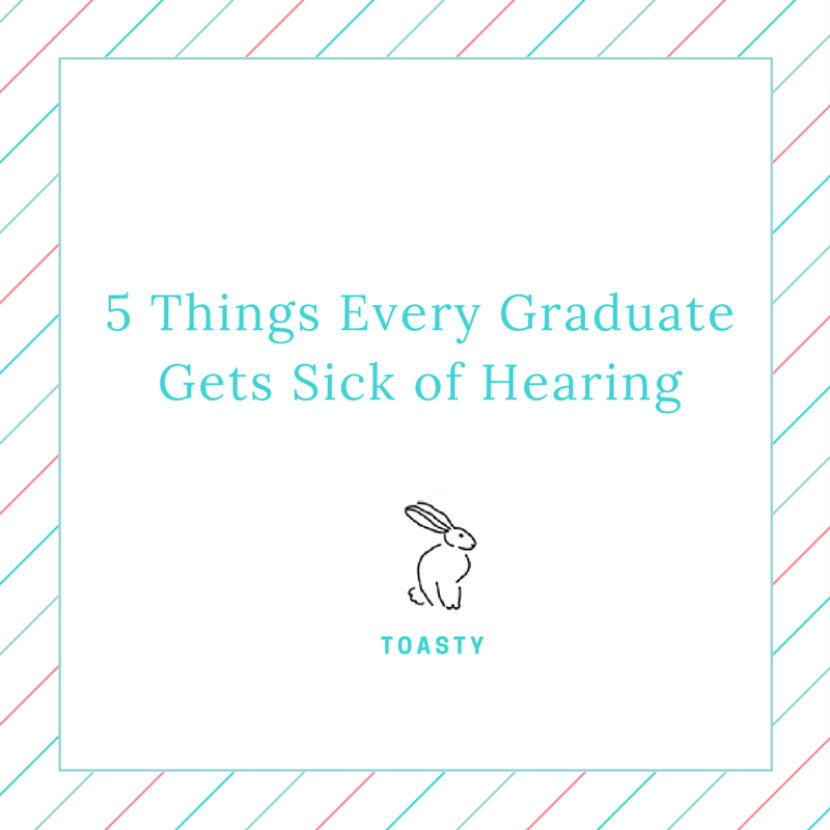5 Things Every Graduate Gets Sick of Hearing