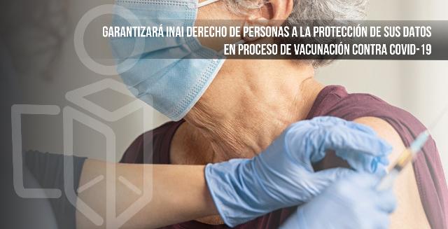 Garantizará INAI derecho de personas a la protección de sus datos en proceso de vacunación contra COVID-19
