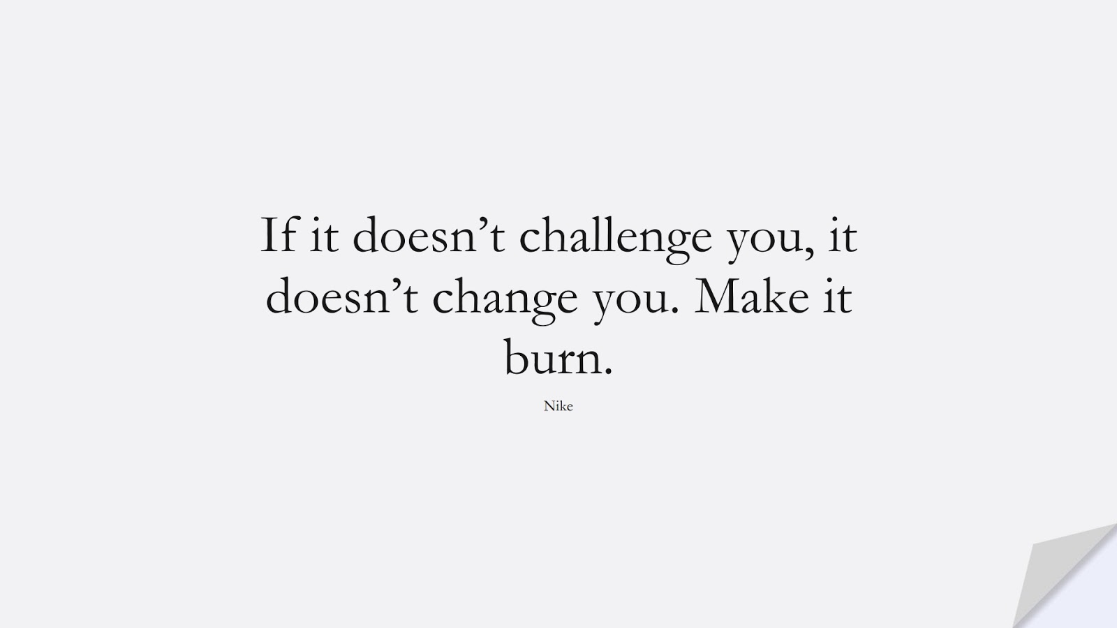 If it doesn't challenge you, it doesn't change you. Make it burn. (Nike);  #HardWorkQuotes