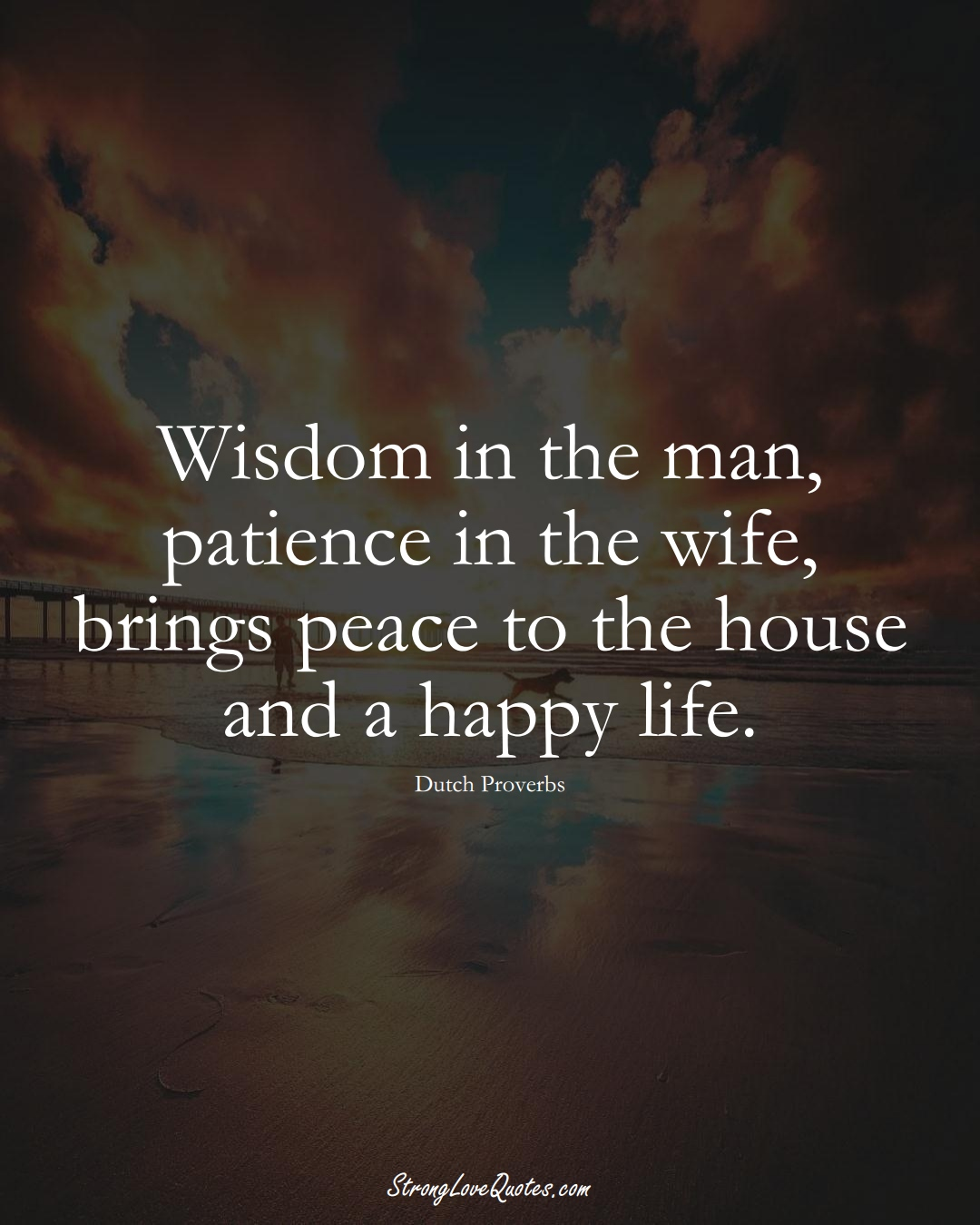 Wisdom in the man, patience in the wife, brings peace to the house and a happy life. (Dutch Sayings);  #EuropeanSayings