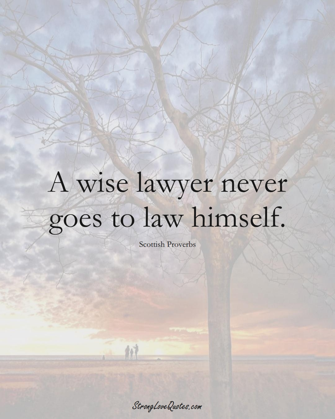 A wise lawyer never goes to law himself. (Scottish Sayings);  #EuropeanSayings