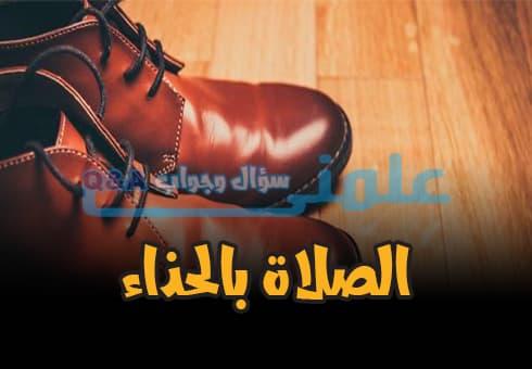 هل يجوز الصلاة بالحذاء وحكم الصلاة بالحذاء