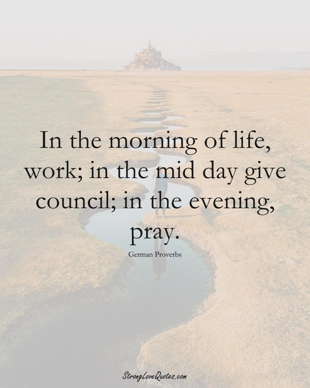In the morning of life, work; in the mid day give council; in the evening, pray. (German Sayings);  #EuropeanSayings