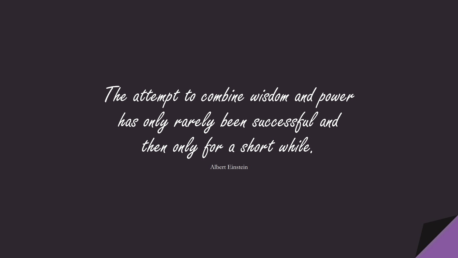 The attempt to combine wisdom and power has only rarely been successful and then only for a short while. (Albert Einstein);  #AlbertEnsteinQuotes