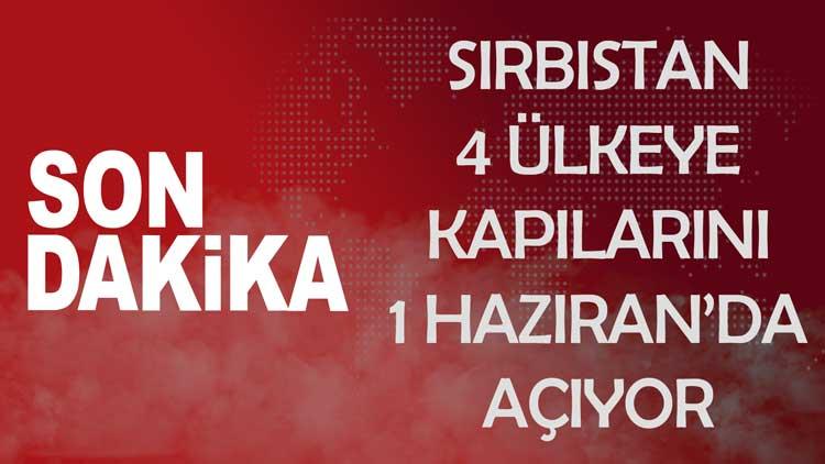 Sırbistan 1 Haziran'da 4 Ülkeye Sınırlarını Tamamen Açacak