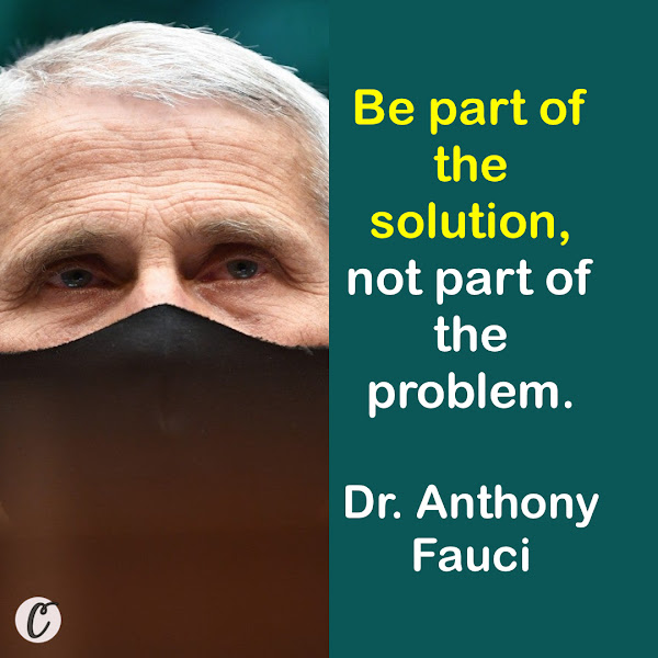 Be part of the solution, not part of the problem. — Dr. Anthony Fauci, President Biden's chief medical adviser for the pandemic