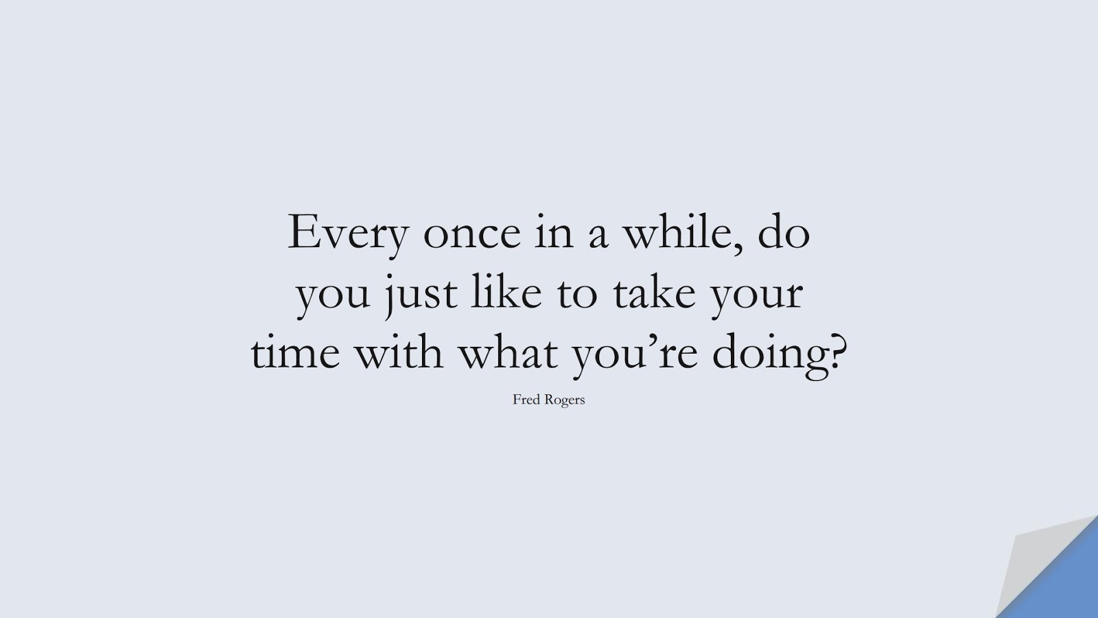 Every once in a while, do you just like to take your time with what you're doing? (Fred Rogers);  #StressQuotes