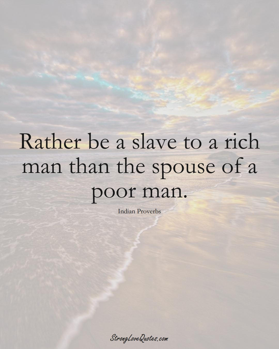Rather be a slave to a rich man than the spouse of a poor man. (Indian Sayings);  #AsianSayings