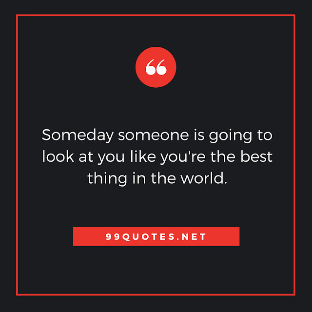 Someday someone is going to look at you like you're the best thing in the world.