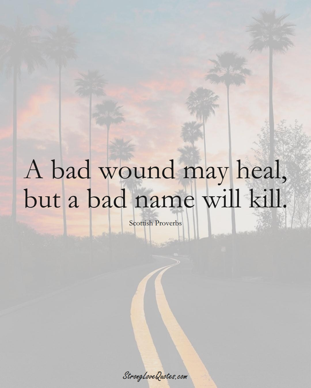 A bad wound may heal, but a bad name will kill. (Scottish Sayings);  #EuropeanSayings