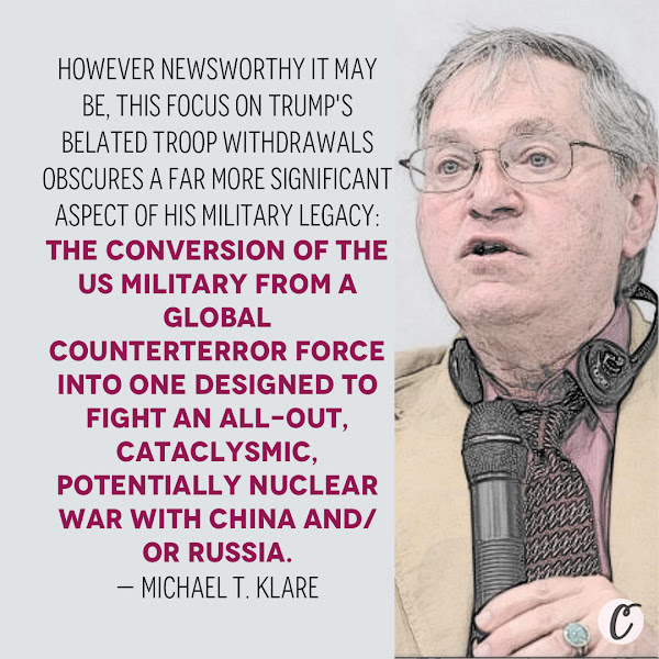 However newsworthy it may be, this focus on Trump's belated troop withdrawals obscures a far more significant aspect of his military legacy: the conversion of the US military from a global counterterror force into one designed to fight an all-out, cataclysmic, potentially nuclear war with China and/or Russia. — Michael T. Klare, five-college professor emeritus of peace and world security studies at Hampshire College and a senior visiting fellow at the Arms Control Association