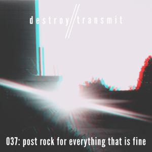 Destroy//Transmit. 037: Post Rock For Everything That Is Fine