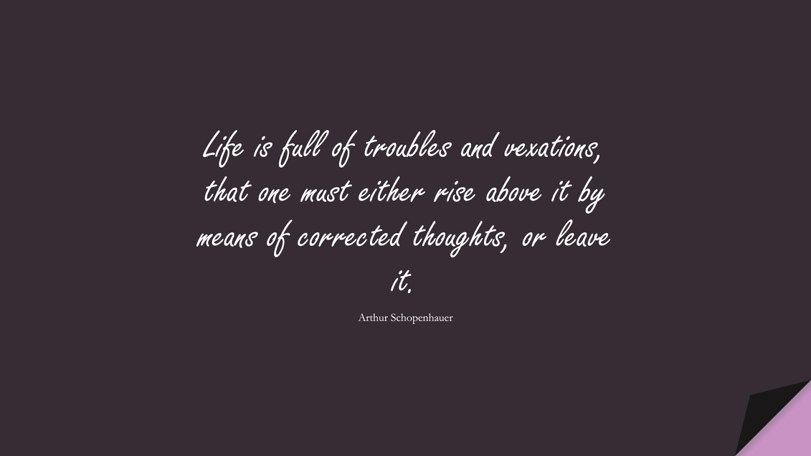 Life is full of troubles and vexations, that one must either rise above it by means of corrected thoughts, or leave it. (Arthur Schopenhauer);  #NeverGiveUpQuotes