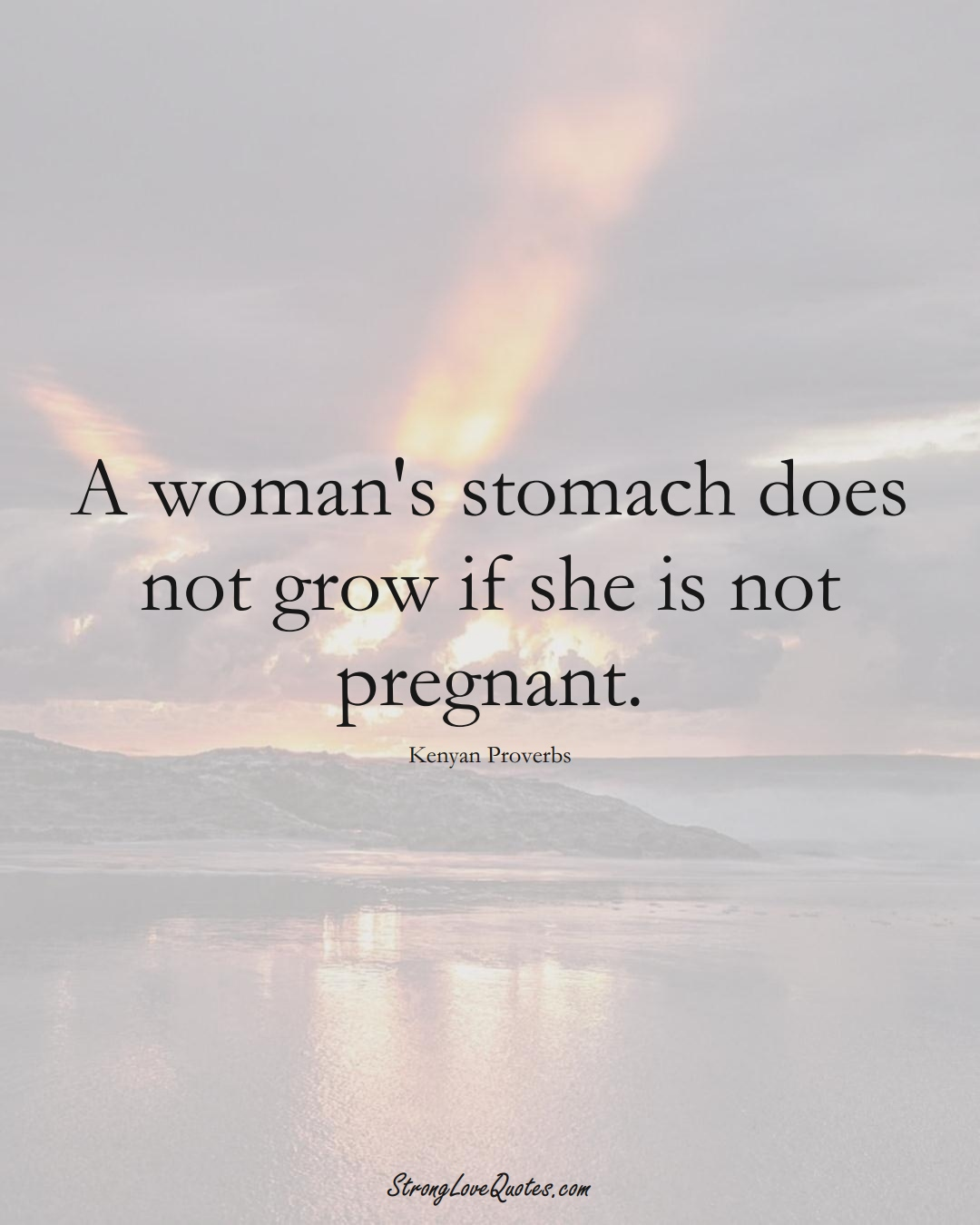 A woman's stomach does not grow if she is not pregnant. (Kenyan Sayings);  #AfricanSayings