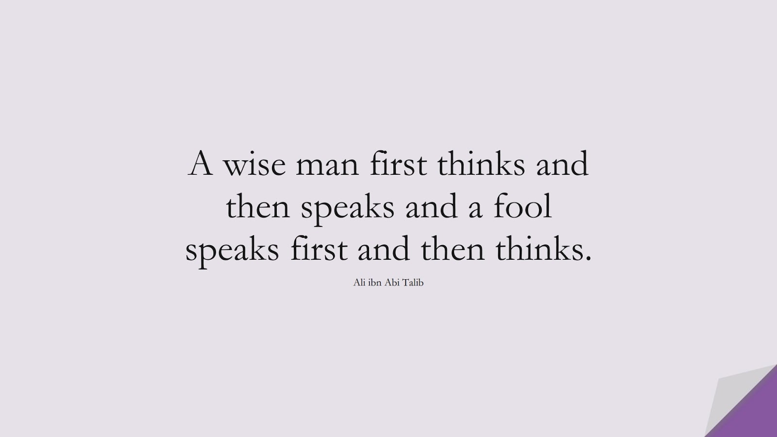 A wise man first thinks and then speaks and a fool speaks first and then thinks. (Ali ibn Abi Talib);  #AliQuotes