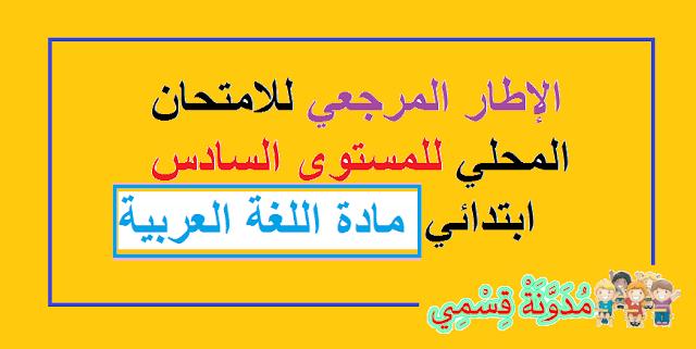 الإطار المرجعي للامتحان المحلي الموحد على صعيد المؤسسة للمستوى السادس ابتدائي مادة اللغة العربية