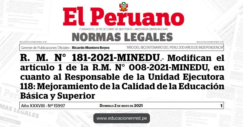 R. M. N° 181-2021-MINEDU.- Modifican el artículo 1 de la R.M. N° 008-2021-MINEDU, en cuanto al Responsable de la Unidad Ejecutora 118: Mejoramiento de la Calidad de la Educación Básica y Superior