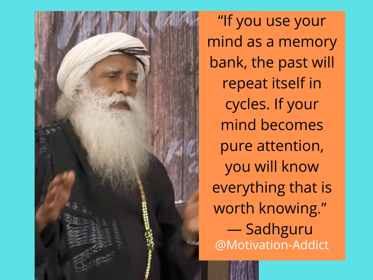 """ IF YOU USE YOUR MIND AS MONEY BANK THE PAST WILL REPEAT ITSELF IN CYCLES. IF YOUR MIND BECOME PURE ATTENTION, YOU WILL NKOW EVERYTHING THAT IS WORTH KNOWING."" -SADHGURU, JAGGI VASUDEV"