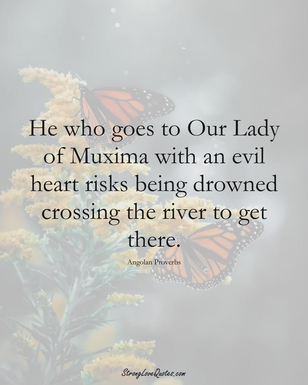 He who goes to Our Lady of Muxima with an evil heart risks being drowned crossing the river to get there. (Angolan Sayings);  #AfricanSayings
