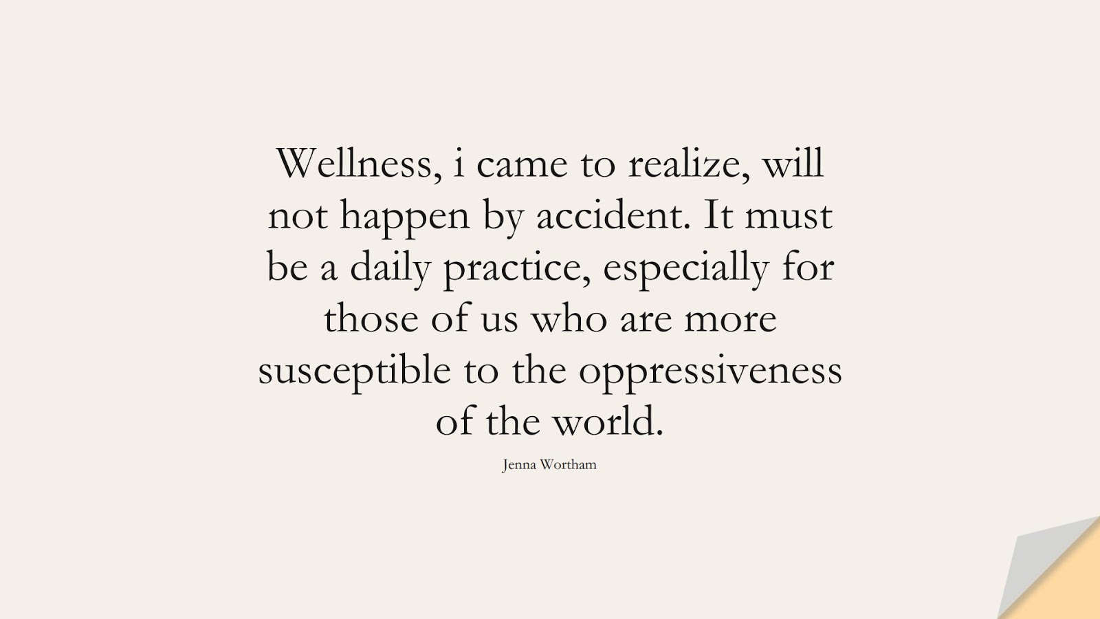 Wellness, i came to realize, will not happen by accident. It must be a daily practice, especially for those of us who are more susceptible to the oppressiveness of the world. (Jenna Wortham);  #HealthQuotes
