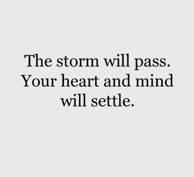 The storm will pass. your Heart and mind will settle