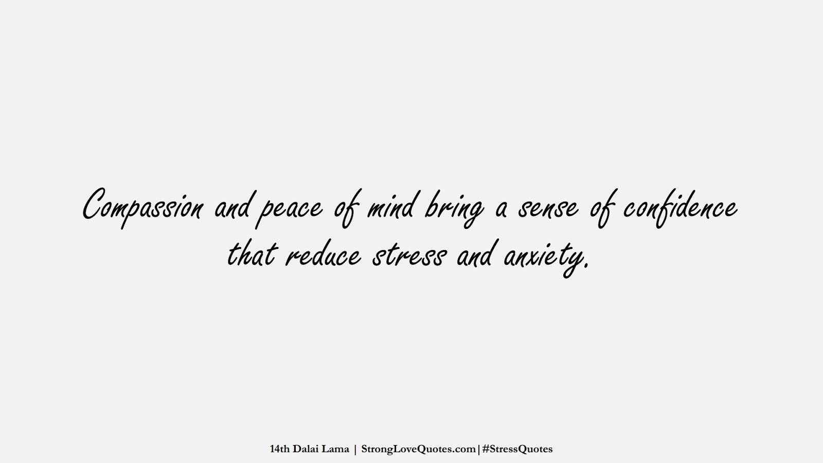 Compassion and peace of mind bring a sense of confidence that reduce stress and anxiety. (14th Dalai Lama);  #StressQuotes