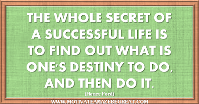 "36 Success Quotes To Motivate And Inspire You: ""The whole secret of a successful life is to find out what is one's destiny to do, and then do it."" ― Henry Ford"