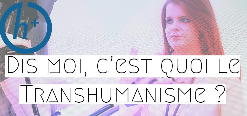 Dis moi, c'est quoi le Transhumanisme ?