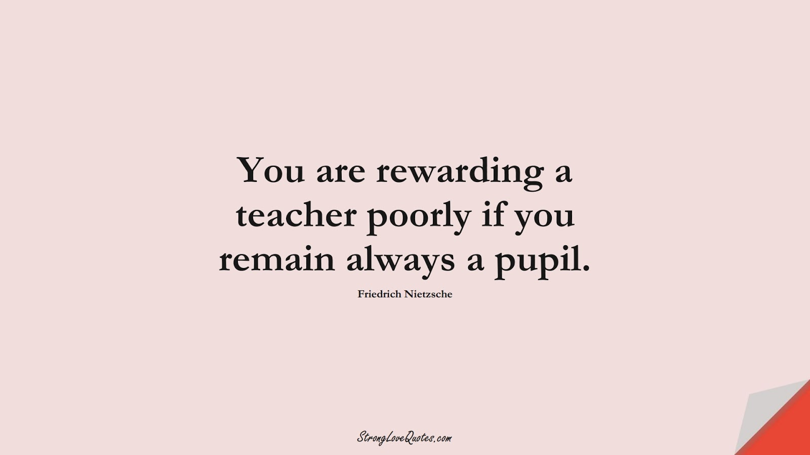 You are rewarding a teacher poorly if you remain always a pupil. (Friedrich Nietzsche);  #EducationQuotes